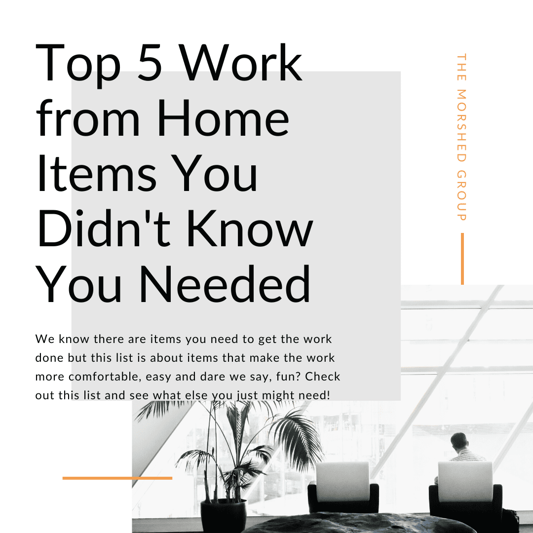 Top 5 Work From Home Items You Didn't Know You Needed _ The Morshed Group